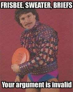 Frisbee, sweater, briefs. Your argument is invalid!
