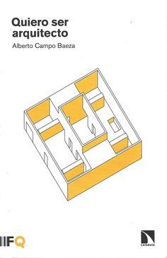 Quiero ser arquitecto / Campo Baeza, Alberto, 1946- / Madrid : Los Libros de la Catarata ; Barcelona : Fundación Arquia, 2015. / NA 2000 C22