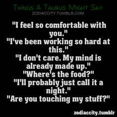 Things a Taurus might say. Love this!