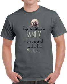 Rejoice With Your Family In The Beautiful Land Of Life Albert Einstein  T Shirt