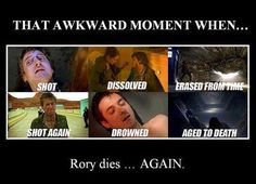 The many deaths of Rory Williams... Watch Moffat bring him back and then kill him... AGAIN. Ps.. this pic forgot the time when he died when the room that the weeping angels put him in... And when he jumped off the building.