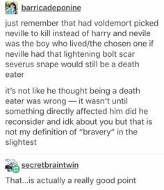 I disagree. Had the rolls been reversed, Bellatrix and the others would have gone after Lily and James to torture. And I can't see Severus Snape standing by and watching Lily get tortured to insanity, can you? Also, Snape left the dark Lord before Lily and James died. Also, chances are, Snape wasn't exactly conscious of the Longbottoms plight. He would be painfully aware that Lily had had a son a year and a half ago, but not know the date of Neville's birth. Which also makes sense to why he…