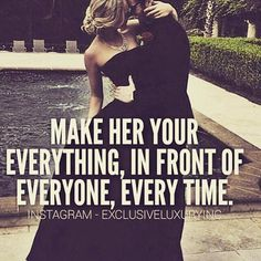 Make her your everything, in front of everyone, every time.