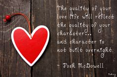 """The quality of your love life will reflect the quality of your character…and character is not built overnight."" Josh McDowell"