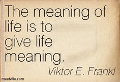 The meaning to life is to give life Meaning