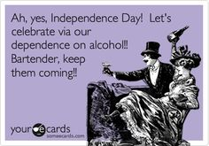 Ah, yes, Independence Day! Let's celebrate via our dependence on alcohol!! Bartender, keep them coming!!