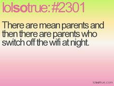 Then there are my parents, who will kick you off the wifi indefinitely...