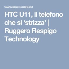HTC U11, il telefono che si 'strizza' | Ruggero Respigo Technology