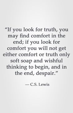 """""""If you look for truth, you may find comfort in the end; if you look for comfort you will not get either comfort or truth only soft soap and wishful thinking to begin, and in the end, despair. Cs Lewis Quotes, Wise Quotes, Words Quotes, Wise Words, Quotes To Live By, Inspirational Quotes, Qoutes, Sayings, Word Porn"""