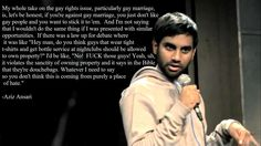 I canNOT get enough of Aziz Ansari--his version of the gay marriage debate.