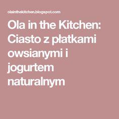 Ola in the Kitchen: Ciasto z płatkami owsianymi i jogurtem naturalnym Food And Drink, Menu, Menu Board Design