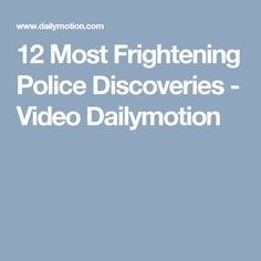 12 Most Frightening Police Discoveries - Video Dailymotion