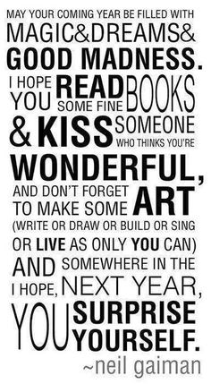May your coming year be filled with magic and dreams and good madness. I hope you read some fine books and kiss someone who thinks you're wonderful, and don't forget to make some art (write or draw or build or sing or live as only you can) and somewhere in the next year, I hope, you surprise yourself.