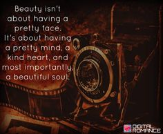 Beauty isn't about having a pretty face. It's about having a pretty mind, a kind heart, and most importantly a beautiful soul.