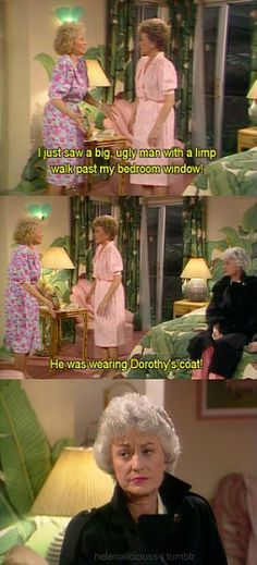 "{The Golden Girls} ~  Rose - ""I jsut saw a big ugly man with a limp walk past my bedroom window.  He was wearing Dorothy's coat!"""