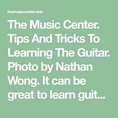 The Music Center. Tips And Tricks To Learning The Guitar. Photo by Nathan Wong. It can be great to learn guitar. It will help you to develop your find motor skills, engage the creativity of your mind and also reli