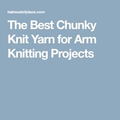 The Best Chunky Knit Yarn for Arm Knitting Projects