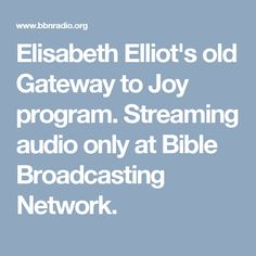 Gaateway to Joy  radio program--streaming AND downloads.  Archive of Elisabeth Elliot's Newsletter can be found@ http://www.elisabethelliot.org/newsletters.html