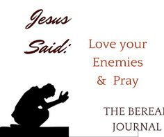 Jesus Said: Love your Enemies & Pray   Today's reading and Journaling is: Matthew 5:43-47 You can do this by writing the scripture you can also join me in using art. Print the large or small version of our Lessons on Love from Jesus lesson.  But I tell you love your enemies and pray for those who persecute you - Matthew 5:44  Dear Lord forgive me...As we look at what Jesus taught about love the first set of verses brought about convictions. Conviction to change. I prayed for forgiveness…