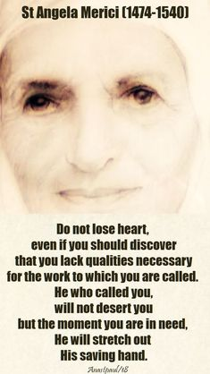 """""""Do not lose heart, even if you should discover that you lack qualities necessary for the work to which you are called.He who called you will not desert you but the moment you are in need,He will stretch out His saving hand. Catholic Quotes, Catholic Prayers, Catholic Saints, Religious Quotes, Spiritual Quotes, Roman Catholic, St Angela Merici, Affirmations, Saint Quotes"""