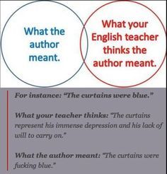 """I often thought in English class as the teacher went on and on and on. """"what if the author liked to write and was just having a jolly good time and the drapes really were just fucking blue"""" Why does everything need to have a hidden meaning?"""