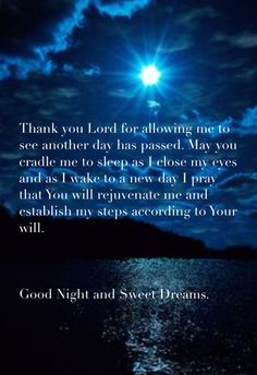 Thank You Lord for allowing me to see another day has passed. May You cradle me to sleep as I close my eyes; and as I wake to see another day, I pray that You will rejuvenate me and establish my steps according to Your will. Good Night and Sweet Dreams Prayer Before Sleep, Sleep Prayer, Bedtime Prayer, Funny Good Night Images, Good Night Messages, Good Night Quotes, Good Night Prayer, Good Night Blessings, Good Night Wishes