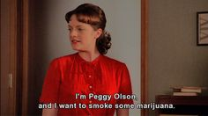 I'm Peggy Olson, and I want to smoke some marijuana.