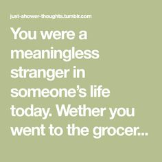 You were a meaningless stranger in someone's life today. Wether you went to the grocery store, watched a movie, ate at a restaurant, or even stayed home all day, somebody went by you without thinking...