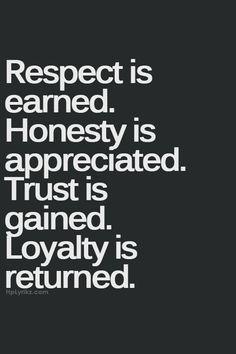 Il rispetto va guadagnato.  L'onestà è apprezzata.  La fiducia va acquisita.  La lealtà è gratificazione!