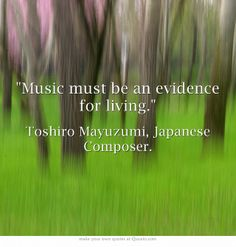 """Music must be an evidence for living."" Toshiro Mayuzumi, Japanese Composer"
