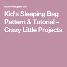 Kid's Sleeping Bag Pattern & Tutorial – Crazy Little Projects