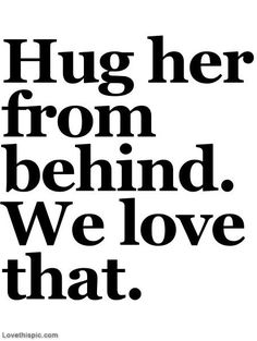Hug her from behind, we love that love love something I must not forget if u come home