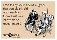 I can tell by your lack of laughter that you clearly did not hear how funny I just was. Allow me to repeat myself.