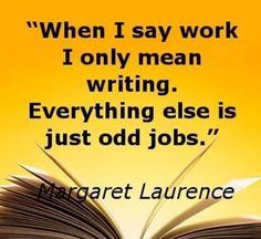 """When I Say """"Work""""  ~Margaret Laurence  #amwriting #amreading #authors #readers #bookworms #Penned #Inspiration #motivation"""