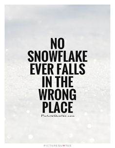 No Snowflake ever falls in the wrong place. Snow quotes on PictureQuotes.com.
