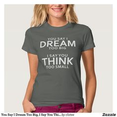 You Say I Dream Too Big, I Say You Think Too Small Tee Shirt Tumblr. #tumblr #zazzle #polyvore #fashionblogger #streetstyle #inspiration #hipster #teen