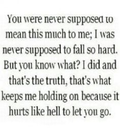 Wow...isnt that the truth I have fallen hard for you and I cant let you go even though everyone tells me to