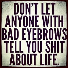 Ha! Don't let anyone with bad eyebrows tell you shit about life | Crazy Photos