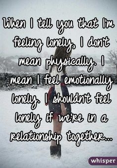 """""""When I tell you that I'm feeling lonely, I don't mean physically. I mean I feel emotionally lonely. I shouldn't feel lonely if we're in a relationship together..."""""""
