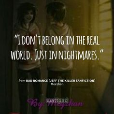 """I don't belong in the real world. Just in nightmares."" - from Bad romance (Jeff the killer fanfiction) (on Wattpad) https://www.wattpad.com/story/46449690?utm_content=share_quote&utm_medium=pinterest&utm_source=android"