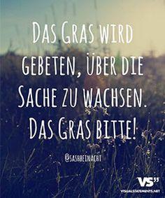 Das Gras bitte!   Einfach mal öfter verzeihen. Einfach öfter nicht Nachtragend sein. Einfach mal Graß über die Sachen wachsen lassen ;)...