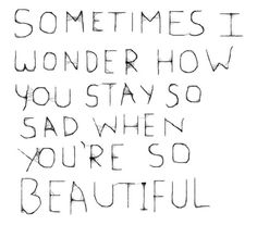 sometimes I wonder how you stay so sad when you're so beautiful