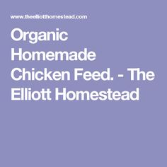 Organic Homemade Chicken Feed. - The Elliott Homestead