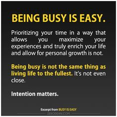 Being busy is not the same thing as living life to the fullest. It's not even close.