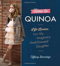 How to Quinoa: Life Lessons from My Imaginary Well-Dressed Daughter by Tiffany Beveridge, Hardcover Books To Read, My Books, Book Nooks, Love Book, Parenting Advice, How To Know, Baby Names, Well Dressed, Mom And Dad