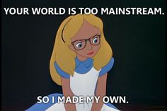 "A Collection Of The Best Hipster Disney Memes | Alice - ""Your world is too mainstream, so I made my own."""