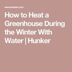 How to Heat a Greenhouse During the Winter With Water | Hunker
