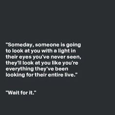 """""""Someday, someone is going to look at you with a light in their eyes you've never seen, they'll look at you like you're everything they've been looking for their entire live."""" """"Wait for it. Famous Love Quotes, Soulmate Love Quotes, Beautiful Love Quotes, Love Quotes With Images, Love Quotes For Her, True Quotes, Deep Quotes, Quotable Quotes, Favorite Quotes"""