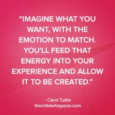 Imagine what you want, with the emotion to match. You will feed that energy into your experience and allow it to be created. —Carol Tuttle