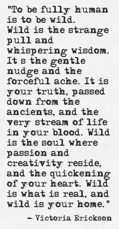 to be human is to be wild. Victoria Erickson of Rebelle Society. Great Quotes, Quotes To Live By, Me Quotes, Inspirational Quotes, Wild Quotes, Wild Women Quotes, Inspire Quotes, Motivational, Kahlil Gibran